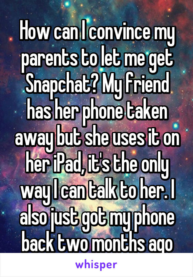 How can I convince my parents to let me get Snapchat? My friend has her phone taken away but she uses it on her iPad, it's the only way I can talk to her. I also just got my phone back two months ago