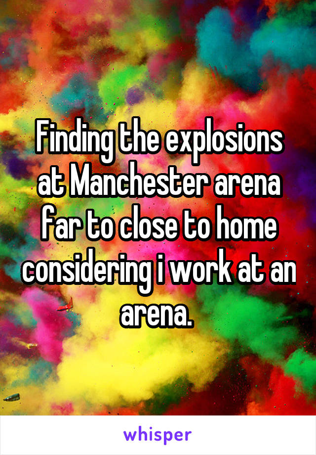 Finding the explosions at Manchester arena far to close to home considering i work at an arena.