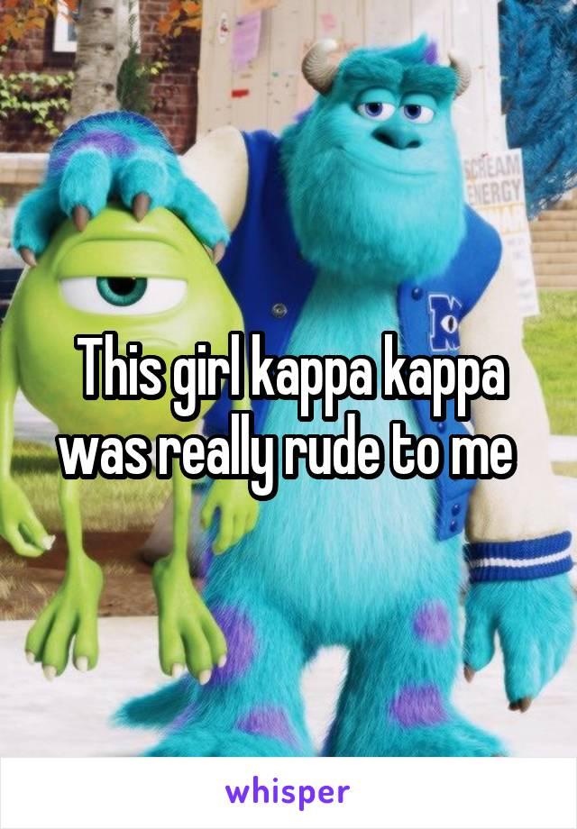 This girl kappa kappa was really rude to me