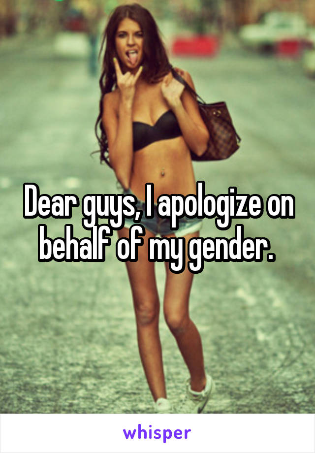 Dear guys, I apologize on behalf of my gender.