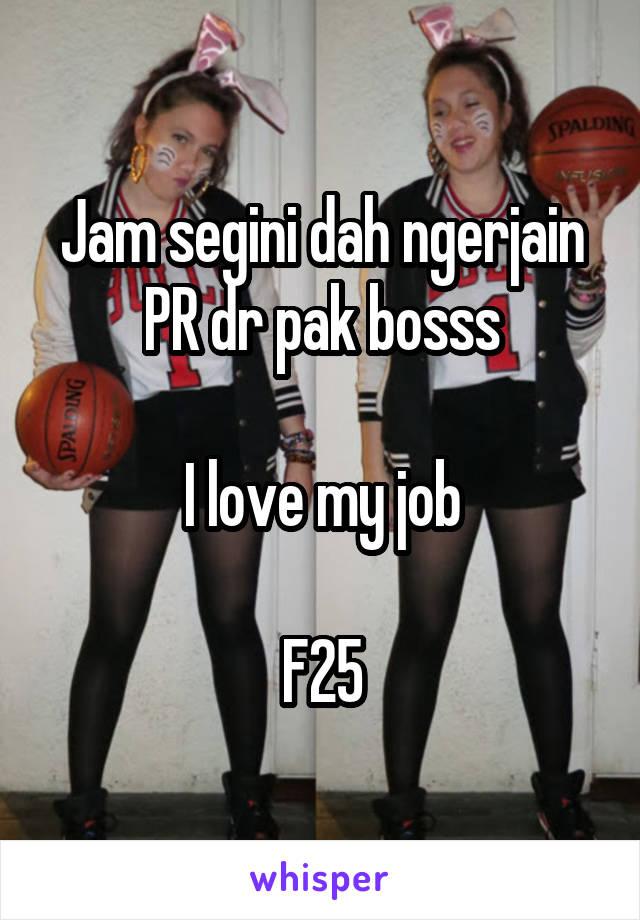 Jam segini dah ngerjain PR dr pak bosss  I love my job  F25