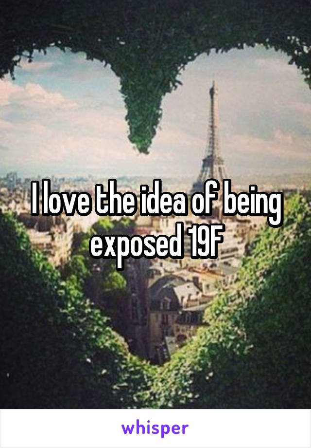 I love the idea of being exposed 19F