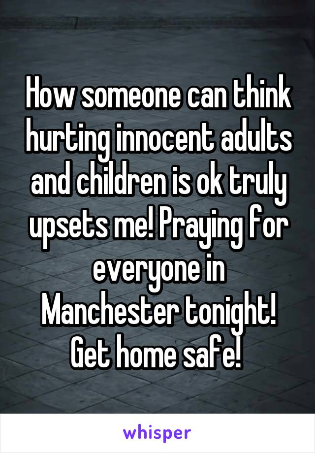 How someone can think hurting innocent adults and children is ok truly upsets me! Praying for everyone in Manchester tonight! Get home safe!