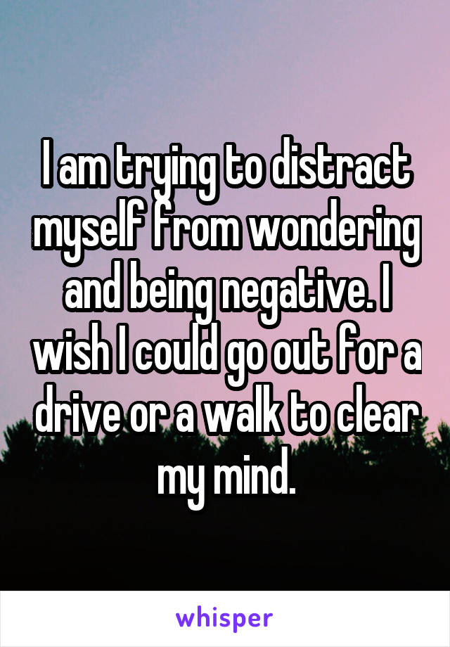 I am trying to distract myself from wondering and being negative. I wish I could go out for a drive or a walk to clear my mind.