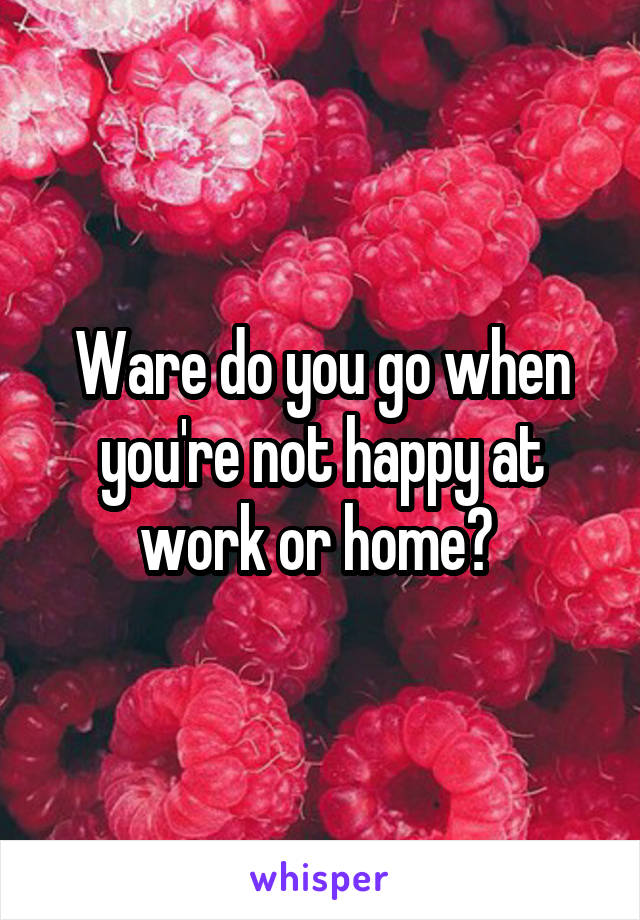 Ware do you go when you're not happy at work or home?