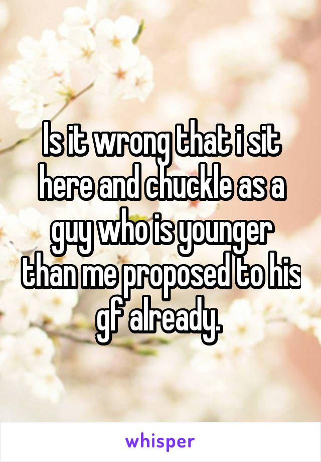 Is it wrong that i sit here and chuckle as a guy who is younger than me proposed to his gf already.