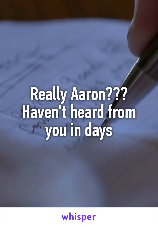 Really Aaron??? Haven't heard from you in days