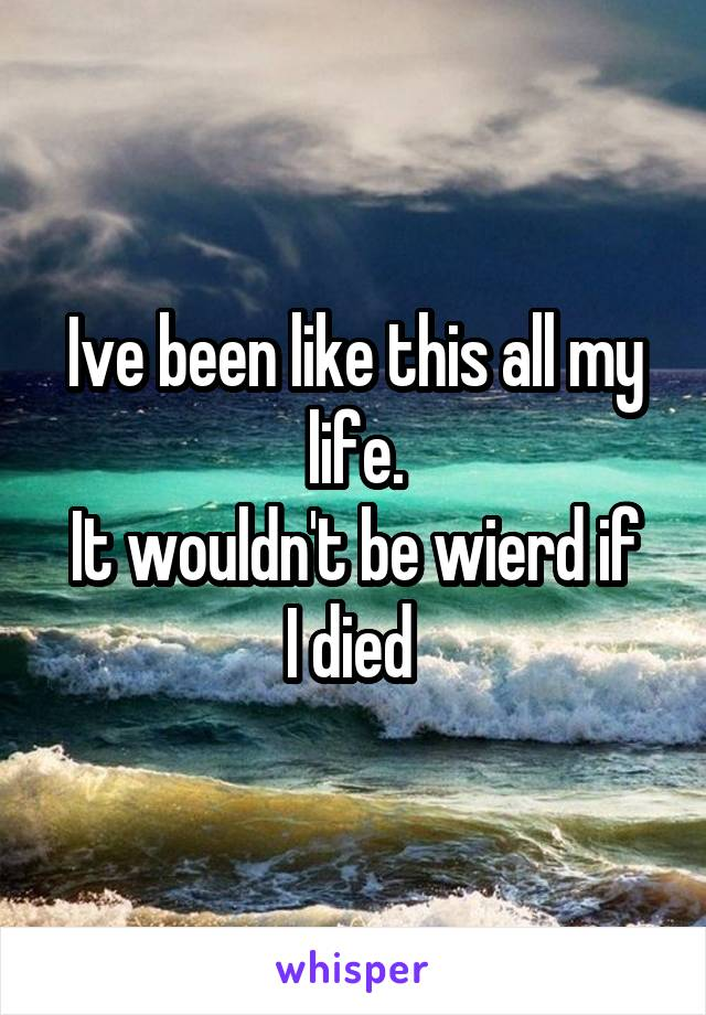 Ive been like this all my life. It wouldn't be wierd if I died