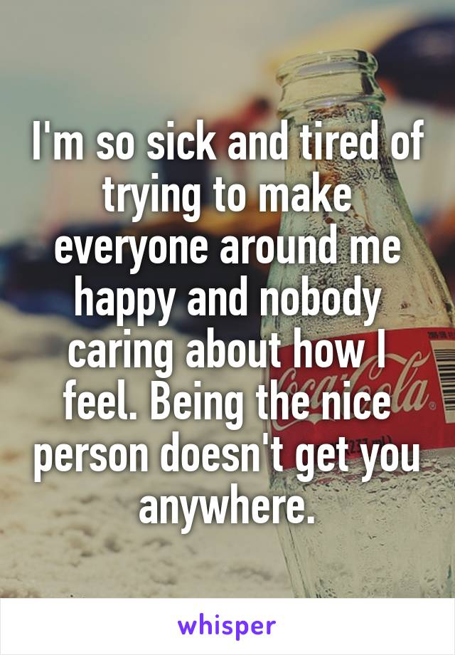 I'm so sick and tired of trying to make everyone around me happy and nobody caring about how I feel. Being the nice person doesn't get you anywhere.