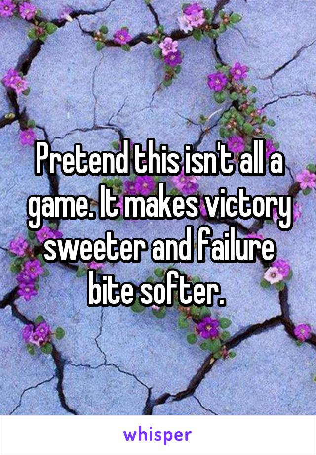 Pretend this isn't all a game. It makes victory sweeter and failure bite softer.