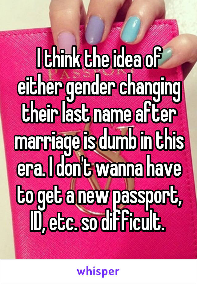 I think the idea of either gender changing their last name after marriage is dumb in this era. I don't wanna have to get a new passport, ID, etc. so difficult.
