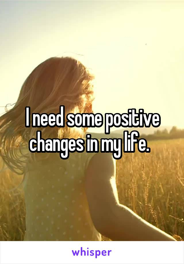 I need some positive changes in my life.