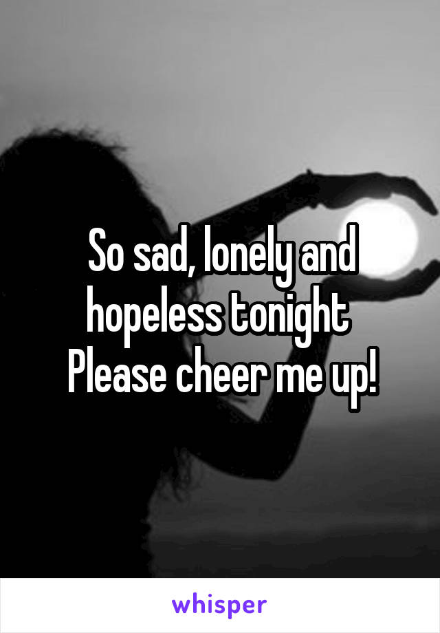 So sad, lonely and hopeless tonight  Please cheer me up!
