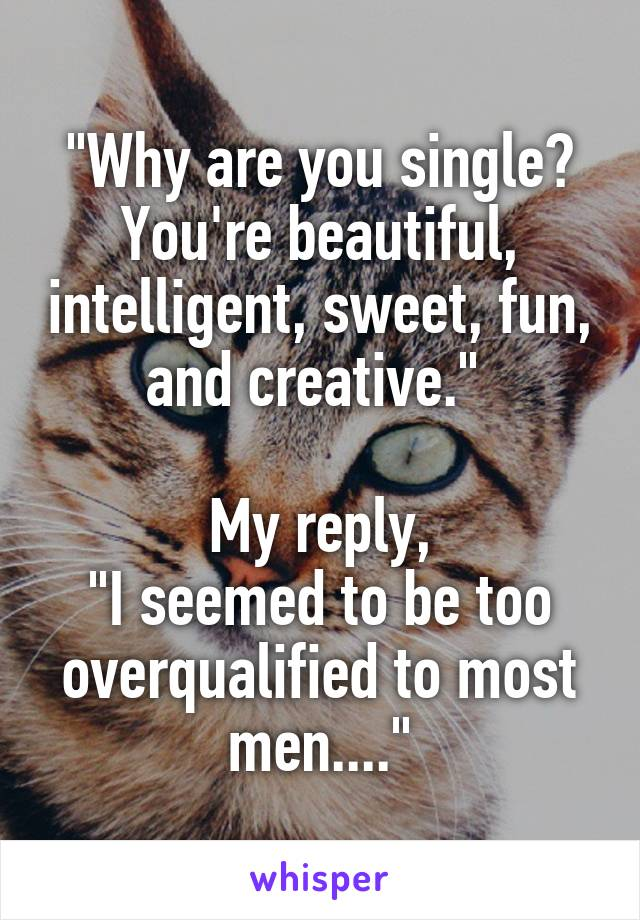 """""""Why are you single? You're beautiful, intelligent, sweet, fun, and creative.""""   My reply, """"I seemed to be too overqualified to most men...."""""""