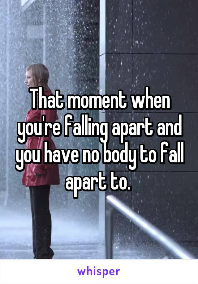 That moment when you're falling apart and you have no body to fall apart to.