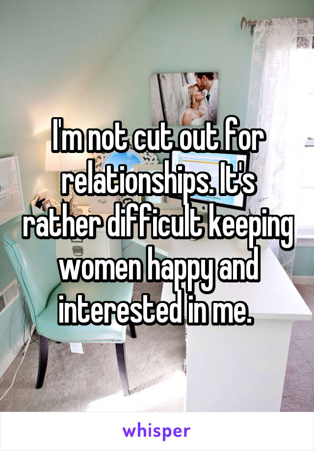 I'm not cut out for relationships. It's rather difficult keeping women happy and interested in me.