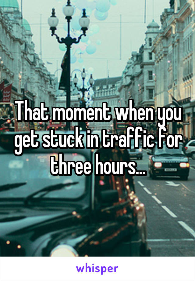 That moment when you get stuck in traffic for three hours...