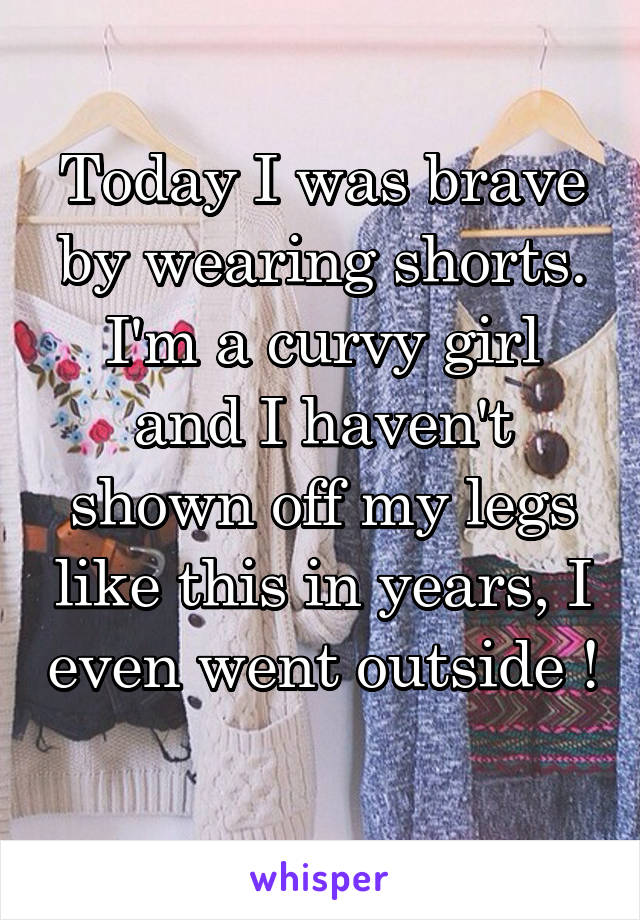Today I was brave by wearing shorts. I'm a curvy girl and I haven't shown off my legs like this in years, I even went outside !