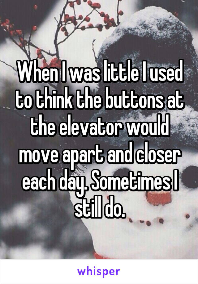 When I was little I used to think the buttons at the elevator would move apart and closer each day. Sometimes I still do.
