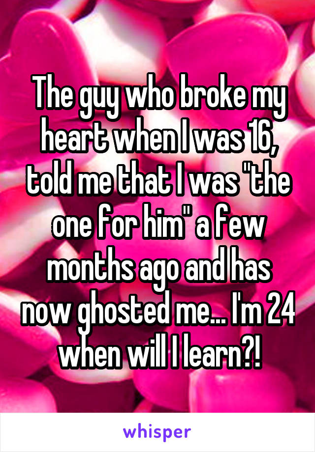 """The guy who broke my heart when I was 16, told me that I was """"the one for him"""" a few months ago and has now ghosted me... I'm 24 when will I learn?!"""