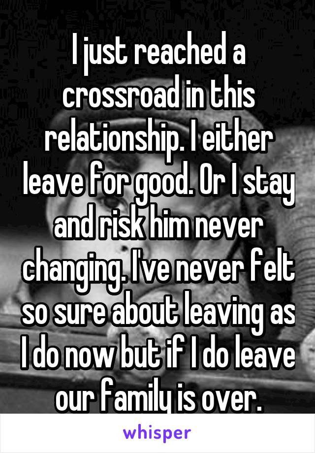 I just reached a crossroad in this relationship. I either leave for good. Or I stay and risk him never changing. I've never felt so sure about leaving as I do now but if I do leave our family is over.