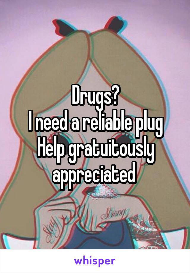 Drugs? I need a reliable plug Help gratuitously appreciated