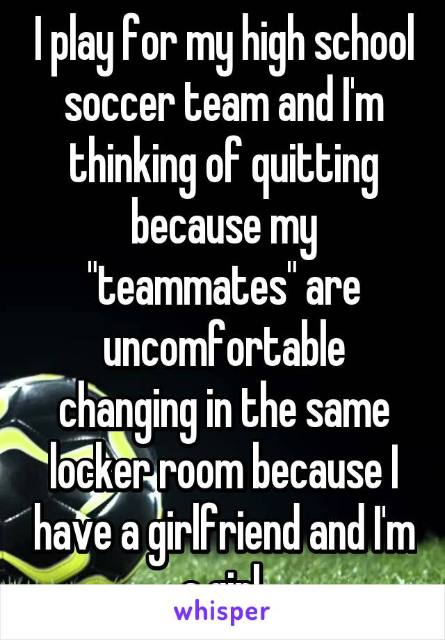 """I play for my high school soccer team and I'm thinking of quitting because my """"teammates"""" are uncomfortable changing in the same locker room because I have a girlfriend and I'm a girl."""