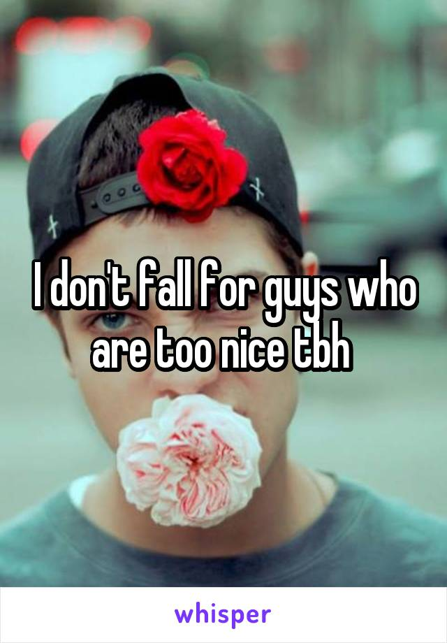 I don't fall for guys who are too nice tbh