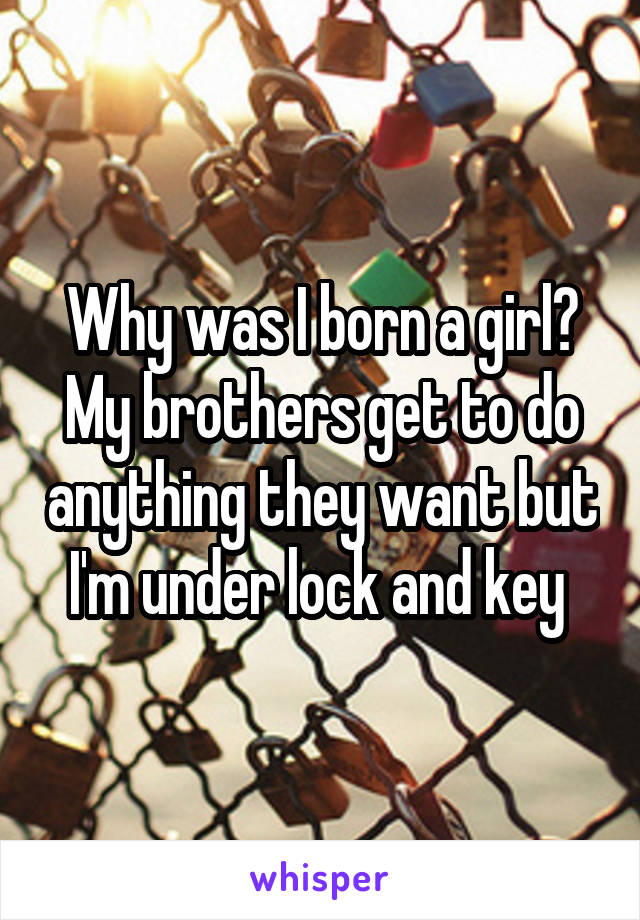 Why was I born a girl? My brothers get to do anything they want but I'm under lock and key