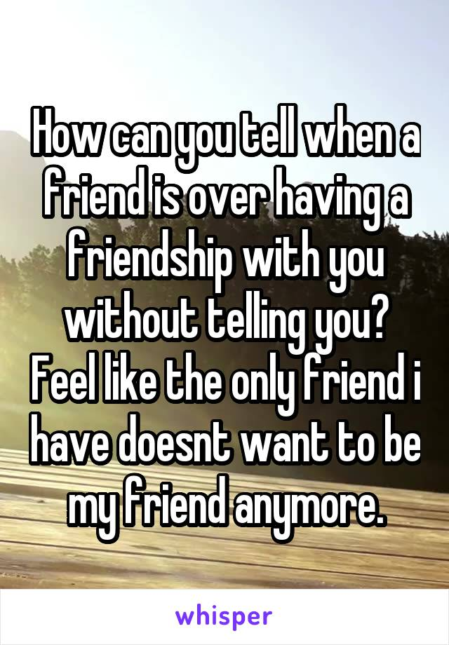 How can you tell when a friend is over having a friendship with you without telling you? Feel like the only friend i have doesnt want to be my friend anymore.