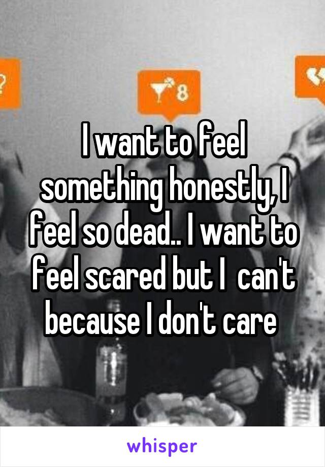 I want to feel something honestly, I feel so dead.. I want to feel scared but I  can't because I don't care