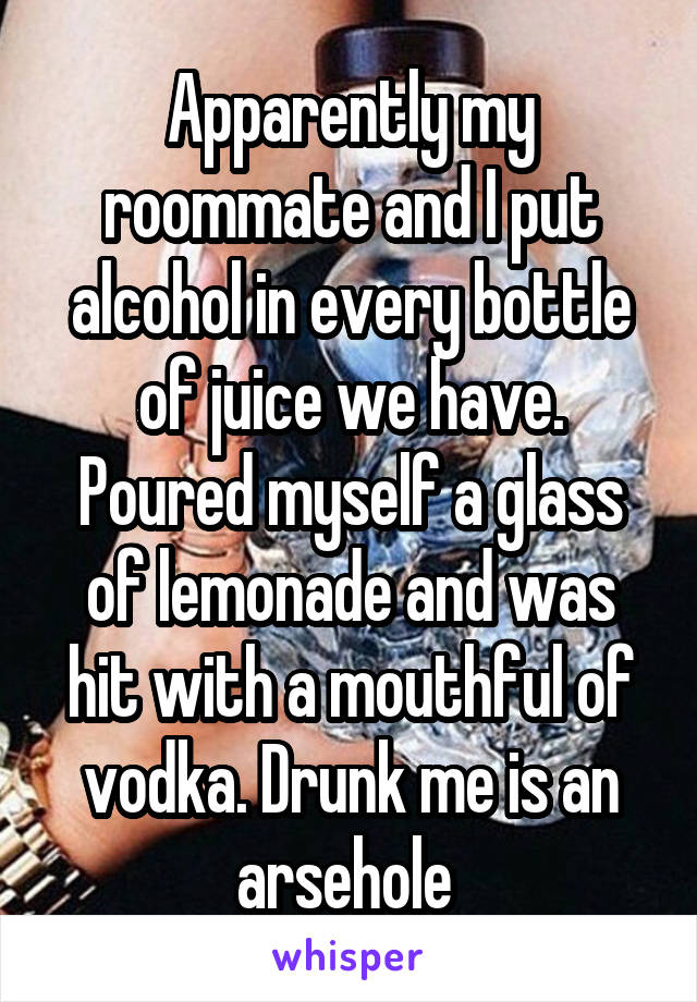 Apparently my roommate and I put alcohol in every bottle of juice we have. Poured myself a glass of lemonade and was hit with a mouthful of vodka. Drunk me is an arsehole