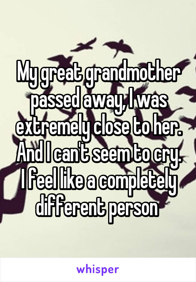 My great grandmother passed away, I was extremely close to her. And I can't seem to cry. I feel like a completely different person