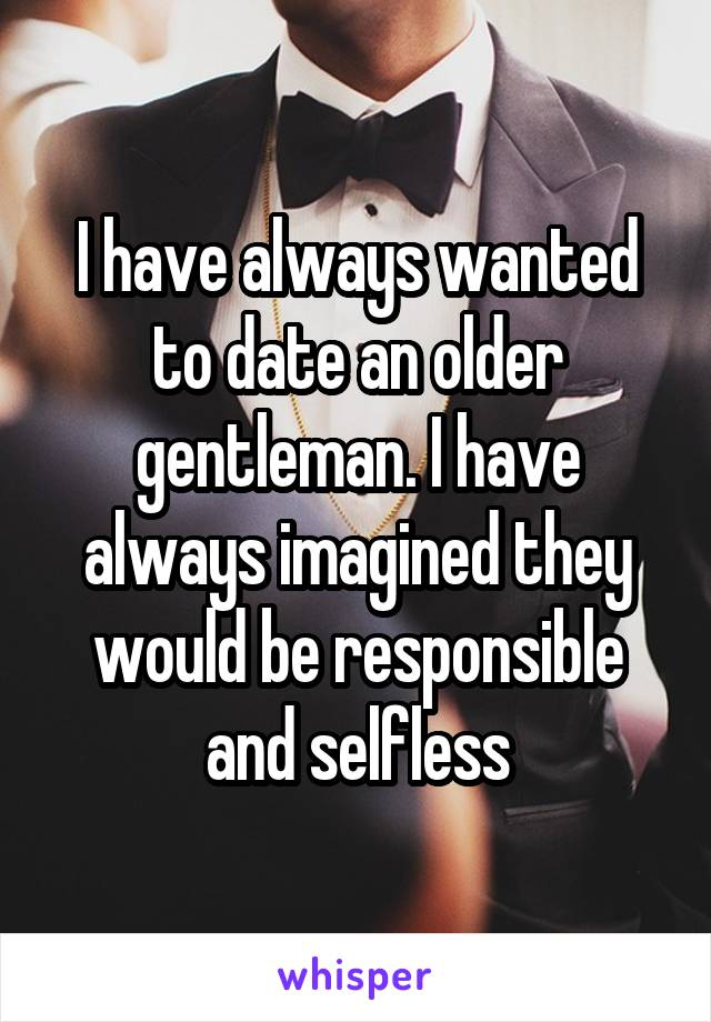 I have always wanted to date an older gentleman. I have always imagined they would be responsible and selfless