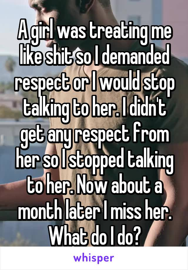 A girl was treating me like shit so I demanded respect or I would stop talking to her. I didn't get any respect from her so I stopped talking to her. Now about a month later I miss her. What do I do?