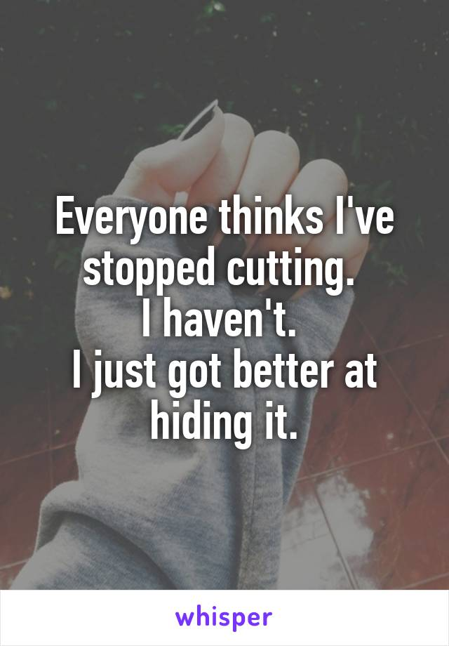 Everyone thinks I've stopped cutting.  I haven't.  I just got better at hiding it.