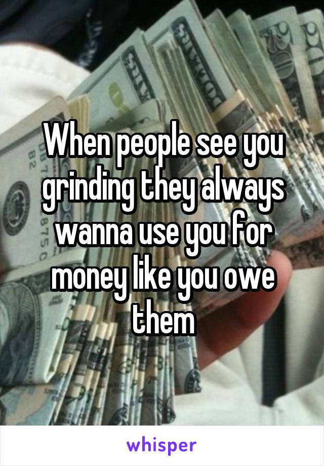 When people see you grinding they always wanna use you for money like you owe them