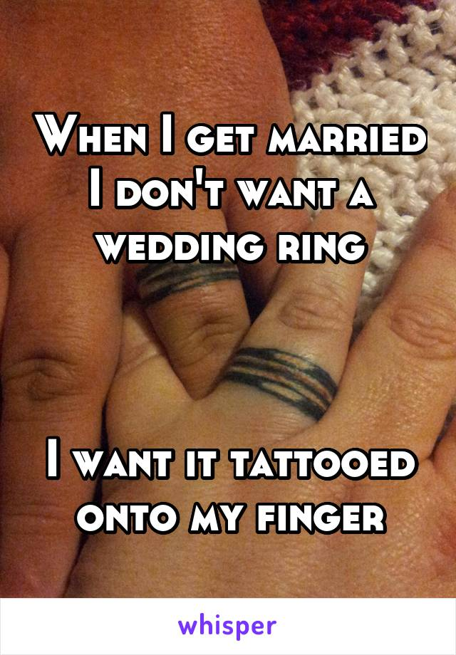 When I get married I don't want a wedding ring    I want it tattooed onto my finger