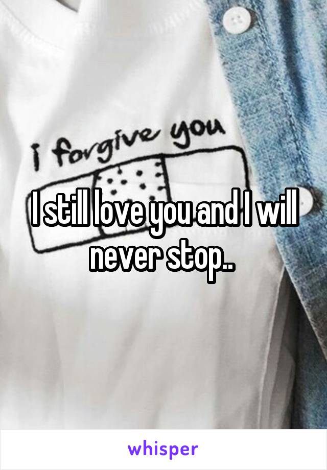 I still love you and I will never stop..