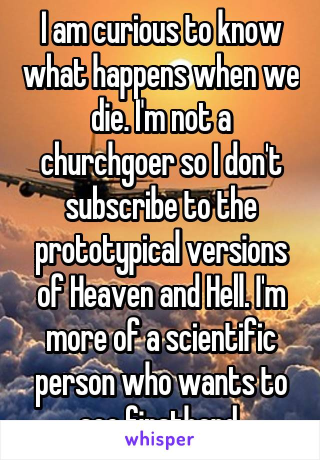 I am curious to know what happens when we die. I'm not a churchgoer so I don't subscribe to the prototypical versions of Heaven and Hell. I'm more of a scientific person who wants to see firsthand.