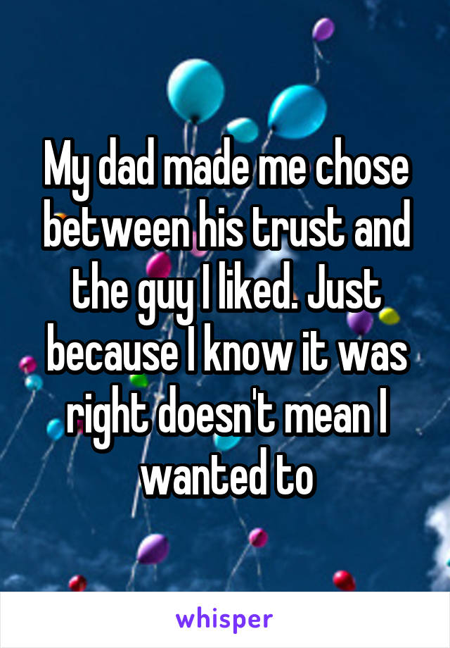 My dad made me chose between his trust and the guy I liked. Just because I know it was right doesn't mean I wanted to