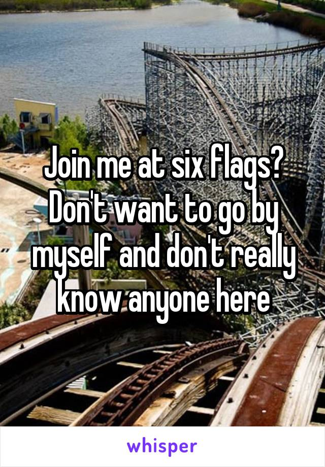 Join me at six flags? Don't want to go by myself and don't really know anyone here