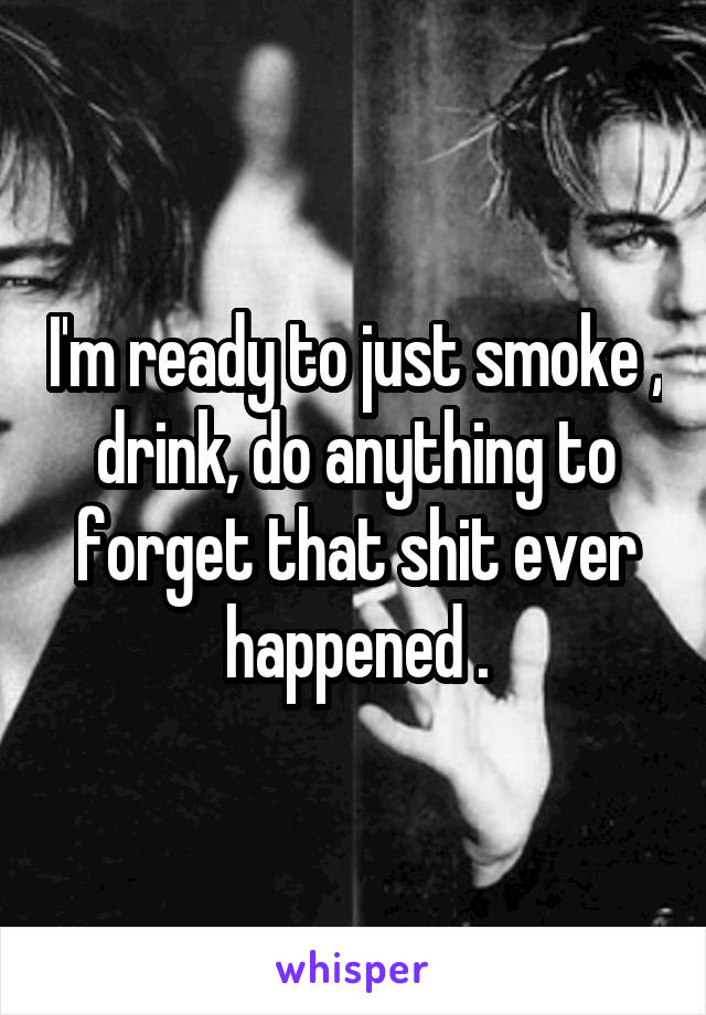 I'm ready to just smoke , drink, do anything to forget that shit ever happened .