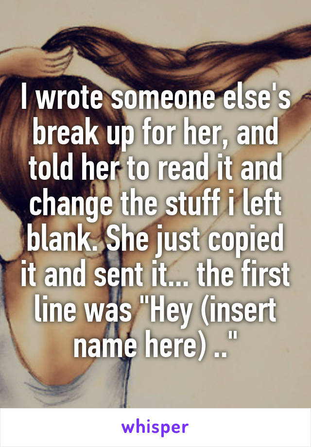 """I wrote someone else's break up for her, and told her to read it and change the stuff i left blank. She just copied it and sent it... the first line was """"Hey (insert name here) .."""""""