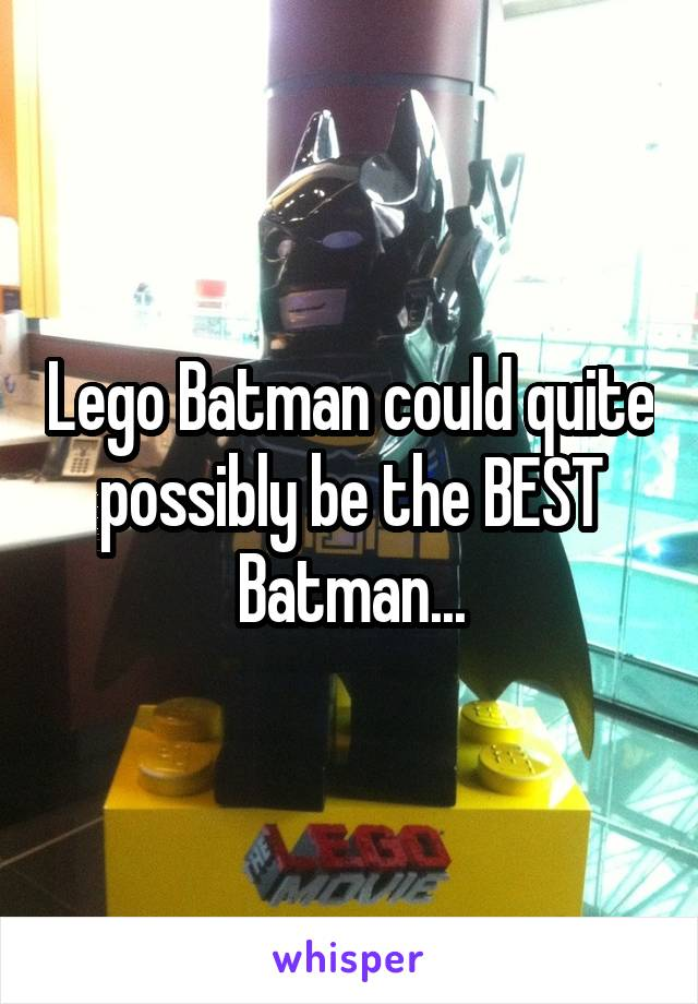 Lego Batman could quite possibly be the BEST Batman...