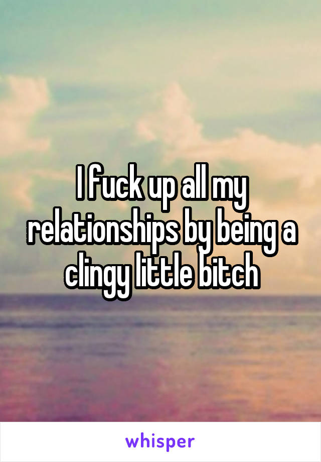 I fuck up all my relationships by being a clingy little bitch