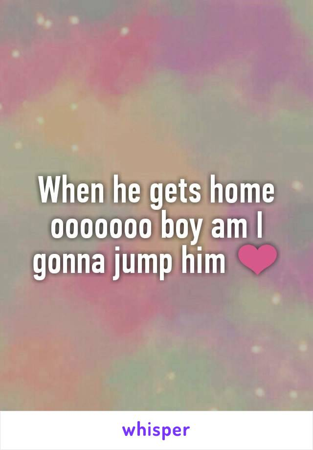 When he gets home ooooooo boy am I gonna jump him ❤