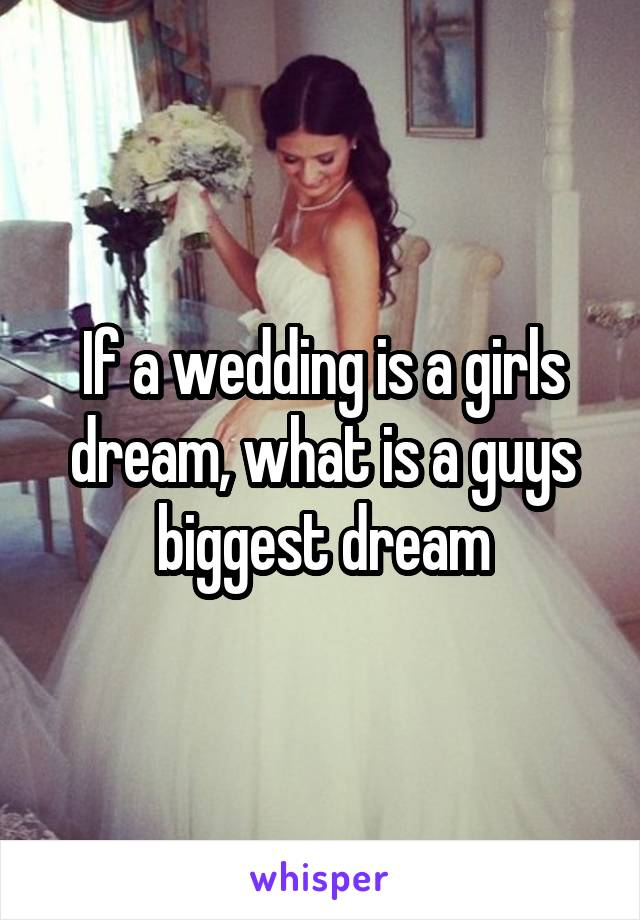 If a wedding is a girls dream, what is a guys biggest dream