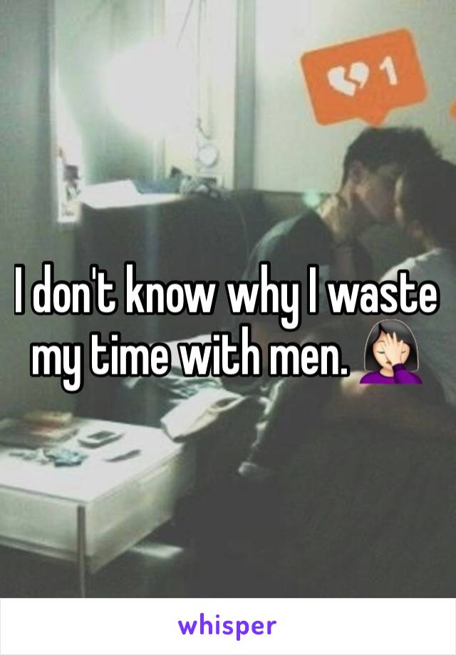 I don't know why I waste my time with men. 🤦🏻♀️