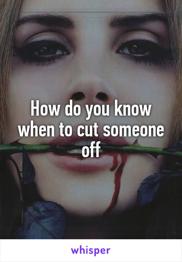 How do you know when to cut someone off